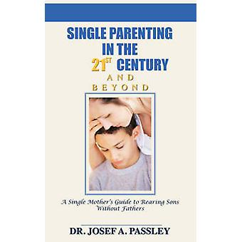 Single Parenting in the 21st Century and Beyond A Single Mothers Guide to Rearing Sons Without Fathers by Passley & Josef A.