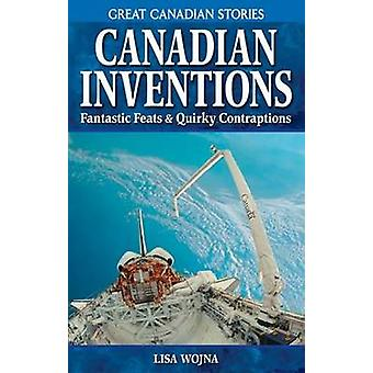 Canadian Inventions - Fantastic Feats & Quirky Contraptions by Lisa Wo