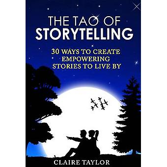 The Tao of Storytelling - 30 Ways to Create Empowering Stories to Live