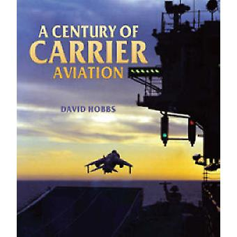 Century of Carrier Aviation A the Evolution of Ships amp Shipborne Aircraft von David Hobbs