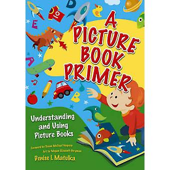 A Picture Book Primer Understanding and Using Picture Books by Matulka & Denise
