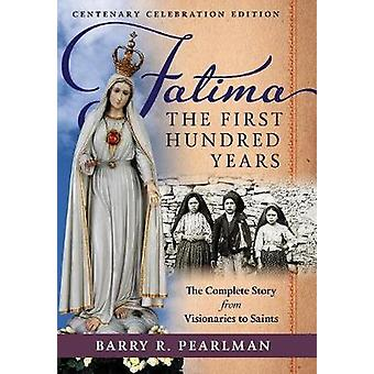 Fatima the First Hundred Years The Complete Story from Visionaries to Saints by Pearlman & Barry R.