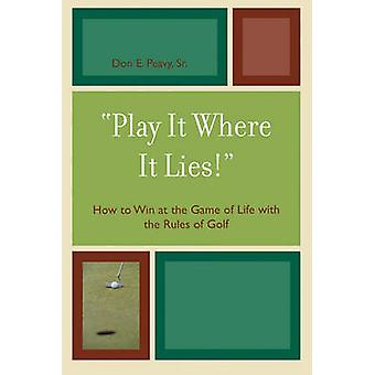 Play It Where It Lies How to Win at the Game of Life with the Rules of Golf by Peavy & Don E.