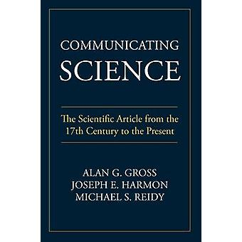 Communicating Science The Scientific Article from the 17th Century to the Present by Gross & Alan G.