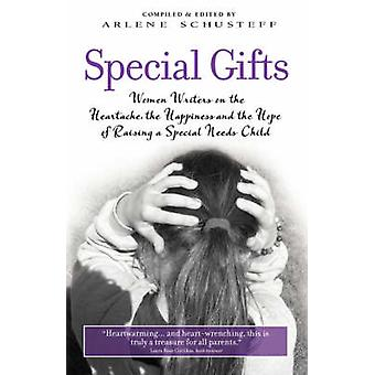 Special Gifts Women Writers on the Heartache the Happiness and the Hope of Raising a Special Needs Child by Schusteff & Arlene