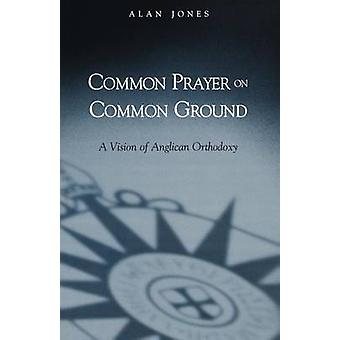 Common Prayer on Common Ground A Vision of Anglican Orthodoxy by Jones & Alan