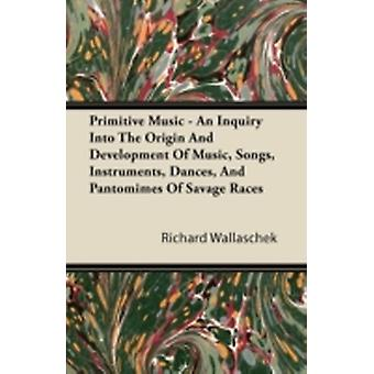 Primitive Music  An Inquiry Into The Origin And Development Of Music Songs Instruments Dances And Pantomimes Of Savage Races by Wallaschek & Richard