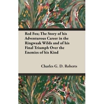 Red Fox The Story of His Adventurous Career in the Ringwaak Wilds and of His Final Triumph Over the Enemies of His Kind by Roberts & Charles G. D.