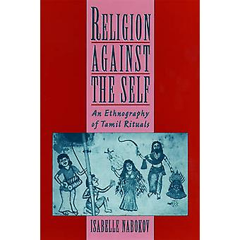 Religion against the Self - An Ethnography of Tamil Rituals by Isabell