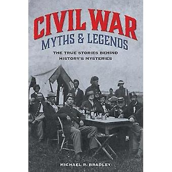 Civil War Myths and Legends - The True Stories behind History-apos;s Myster