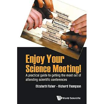 Enjoy Your Science Meeting! - A Practical Guide To Getting The Most Ou