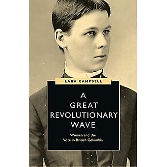 A Great Revolutionary Wave:� Women and the Vote in British Columbia (Women's Suffrage and the Struggle for Democracy)