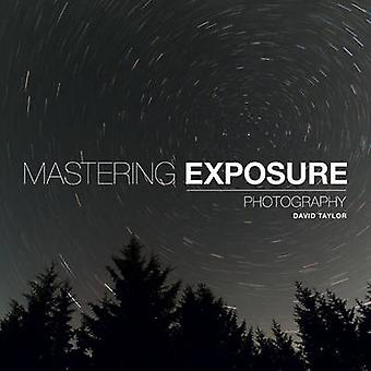 Mastering Exposure - The Definitive Guide for Photographers by David T