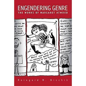 Engendering Genre - The Works of Margaret Atwood by Reingard M. Nischi