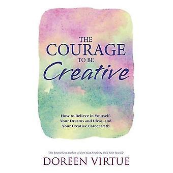 Le Courage d'être créatif: Comment croire en vous-même, vos rêves et idées et votre cheminement de carrière créative