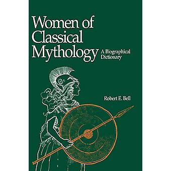 Women of Classical Mythology A Biographical Dictionary by Bell & Robert E.