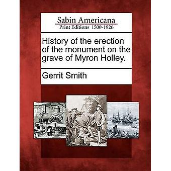 History of the erection of the monument on the grave of Myron Holley. by Smith & Gerrit