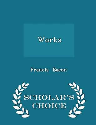 Works  Scholars Choice Edition by Bacon & Francis