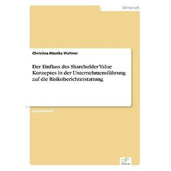 Der Einfluss des Shareholder-Value-Konzeptes in der Unternehmensfhrung Auf Die Risikoberichterstattung von Waltner & Christina Monika