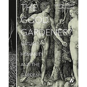 The Good Gardener? - Nature - Humanity and the Garden by Annette Giese