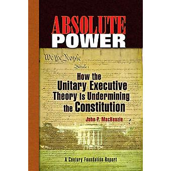 Absolute Power - How the Unitary Executive Theory is Undermining the C
