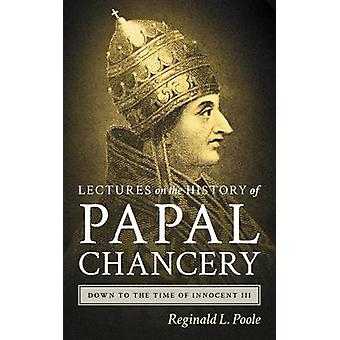 Lectures on the History of the Papal Chancery Down to the Time of Innocent III by Poole & Reginald L.