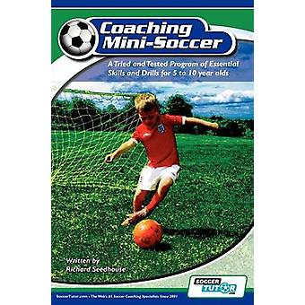 Coaching Mini Soccer A Tried and Tested Program of Essential Skills and Drills for 5 to 10 Year Olds by Seedhouse & Richard