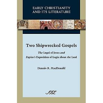 Two Shipwrecked Gospels The Logoi of Jesus and Papiass Exposition of Logia about the Lord by MacDonald & Dennis Ronald