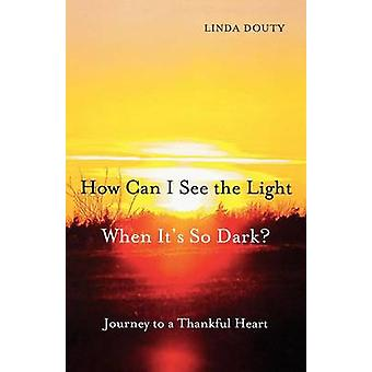How Can I See the Light When Its So Dark Journey to a Thankful Heart by Douty & Linda