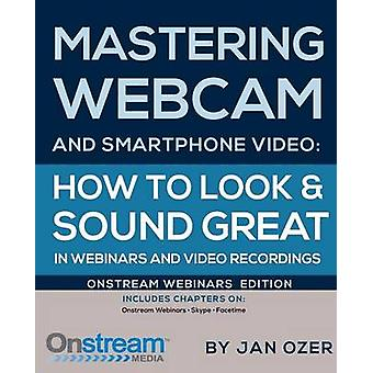 Mastering Webcam and Smartphone Video Onstream Webinars Edition by Ozer & Jan Lee