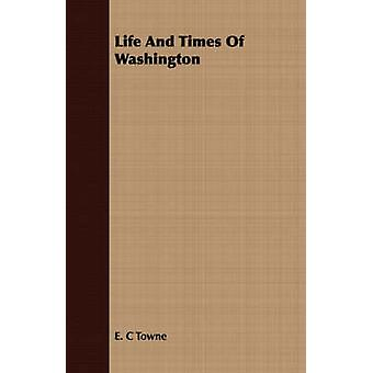 Life And Times Of Washington by Towne & E. C
