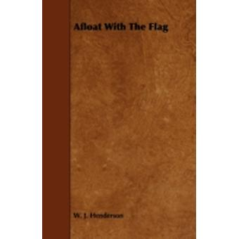 Afloat With The Flag by Henderson & W. J.