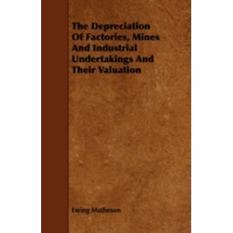 The Depreciation Of Factories Mines And Industrial Undertakings And Their Valuation by Matheson & Ewing