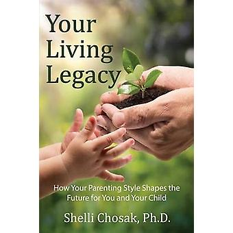 Your Living Legacy How Your Parenting Style Shapes the Future for You and Your Child by Chosak & Shelli