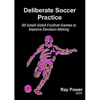 Deliberate Soccer Practice 50 SmallSided Football Games to Improve DecisionMaking by Power & Ray