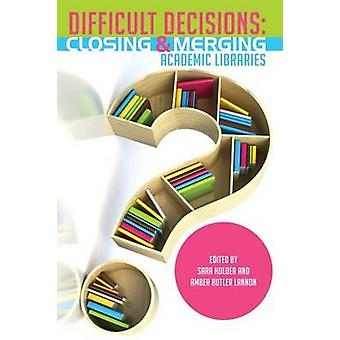 Difficult Decisions - Closing and Merging Academic Libraries by Sara H