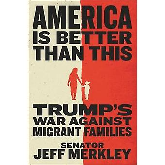 America Is Better Than This - Trump's War Against Migrant Families by