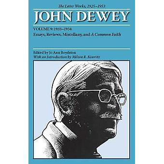 The Later Works of John Dewey Volume 9 1925  1953  19331934 Essays Reviews Miscellany and A Common Faith by John Dewey & Introduction by Milton R Konvitz & Edited by Jo Ann Boydston