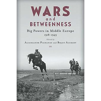 Wars and Betweenness  Big Powers and Middle Europe 19181945 by Edited by Aliaksandr Piahanau & Edited by Bojan Aleksov