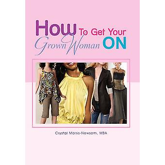 How to Get Your Grown Woman on by Crystal Mba Morris-Newsom - 9781456