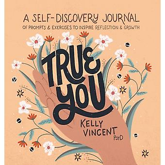 True You  A SelfDiscovery Journal of Prompts and Exercises to Inspire Reflection and Growth by Dr Kelly Vincent & Illustrated by Jacinta Kay