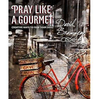 Pray Like A Gourmet - Creative Ways to Feed Your Soul by David Brazzea