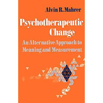 Psychotherapeutic Change An Alternative Approach to Meaning and Measurement by Mahrer & Alvin R.