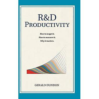 RD Productivity How to target it. How to measure it. Why it matters.. by Dundon & Gerald P