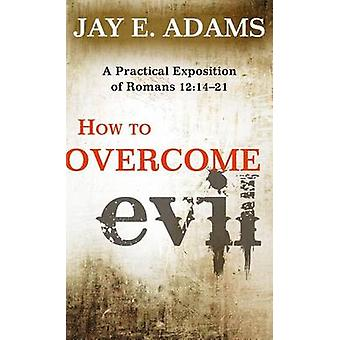 How to Overcome Evil - A Practical Exposition of Romans 12 -14-21 by Ja