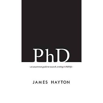 PhD  An Uncommon Guide to Research Writing amp PhD Life by James Hayton
