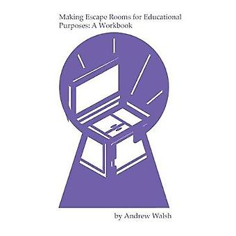 Making Escape Rooms for Educational Purposes A Workbook by Walsh & Andrew