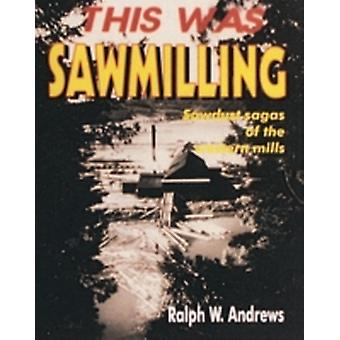 This Was Sawmilling by Ralph W Andrews