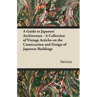 A Guide to Japanese Architecture  A Collection of Vintage Articles on the Construction and Design of Japanese Buildings by Various