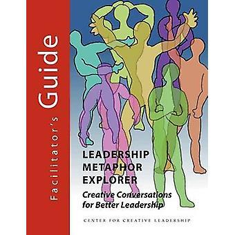 Leadership Metaphor Explorer Creative Conversations for Better Leadership Facilitators Guide by Palus & Chuck J